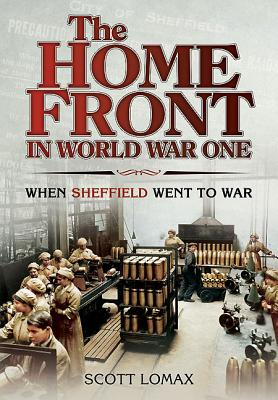 The Home Front: Sheffield in the First World War - Lomax, Scott