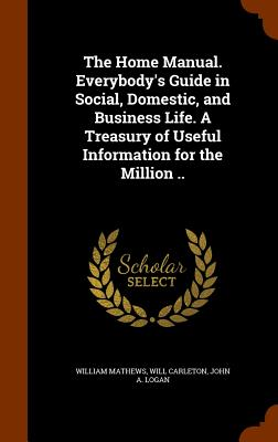 The Home Manual. Everybody's Guide in Social, Domestic, and Business Life. a Treasury of Useful Information for the Million .. - Mathews, William, and Carleton, Will, and Logan, John a