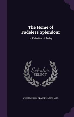 The Home of Fadeless Splendour: Or, Palestine of Today - Whittingham, George Napier