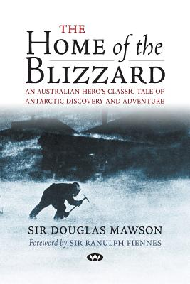 The Home of the Blizzard: A True Story of Antarctic Survival - Mawson, Douglas, Sir, and Fiennes, Ranulph, Sir, OBE (Foreword by)