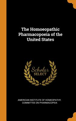 The Homoeopathic Pharmacopoeia of the United States - American Institute of Homeopathy Commit (Creator)