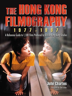 The Hong Kong Filmography, 1977-1997: A Reference Guide to 1,100 Films Produced by British Hong Kong Studios - Charles, John