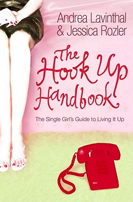 The Hook Up Handbook: The Single Girl's Guide to Living It Up - Lavinthal, Andrea, and Rozler, Jessica
