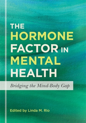 The Hormone Factor in Mental Health: Bridging the Mind-Body Gap - Burke Valeras, Aimee (Contributions by), and Rodi, Ingrid (Contributions by), and Hoffman, Robert S. (Contributions by)