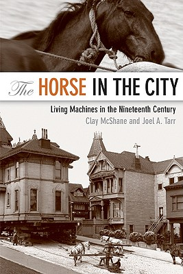 The Horse in the City: Living Machines in the Nineteenth Century - McShane, Clay, Professor, and Tarr, Joel, Professor
