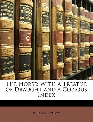 The Horse: With a Treatise of Draught and a Copious Index - Youatt, William