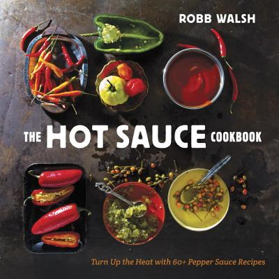 The Hot Sauce Cookbook: Turn Up the Heat with 60+ Pepper Sauce Recipes - Walsh, Robb