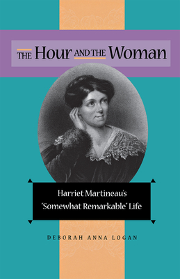The Hour and the Woman: Harriet Martineau's Somewhat Remarkable Life - Logan, Deborah Anna