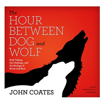 The Hour Between Dog and Wolf: Risk Taking, Gut Feelings, and the Biology of Boom and Bust - Coates, John, and Garcia, Paul Michael (Read by)