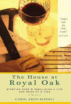 The House at Royal Oak: Starting Over & Rebuilding a Life One Room at a Time - Rizzoli, Carol Eron