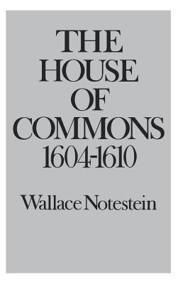 The House of Commons: 1604-1610 - Notestein, Wallace
