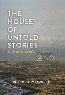 The House of Untold Stories: 50 Unexpected Tales - Chiykowski, Peter