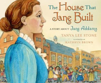 The House That Jane Built: A Story about Jane Addams - Stone, Tanya Lee