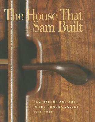The House That Sam Built: Sam Maloof and Art in the Pomona Valley, 1945-1985 - Nelson, Harold B. (Editor)
