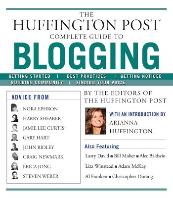 The Huffington Post Complete Guide to Blogging - The Editors of the Huffington Post, and Huffington, Arianna (Foreword by)