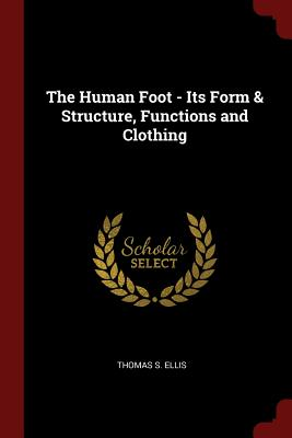 The Human Foot - Its Form & Structure, Functions and Clothing - Ellis, Thomas S