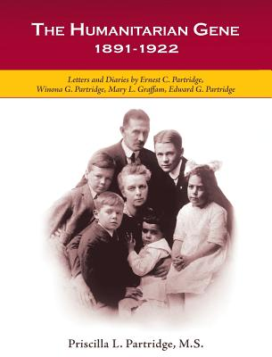 The Humanitarian Gene: Letters and Diaries by Ernest C. Partridge, Winona G. Partridge, Mary L. Graffam, Edward G. Partridge 1891-1922 - Partridge, Priscilla L