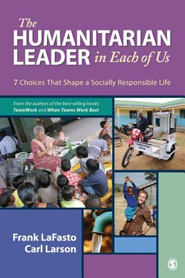 The Humanitarian Leader in Each of Us: 7 Choices That Shape a Socially Responsible Life - Lafasto, Frank M J, Dr., and Larson, Carl, Dr.
