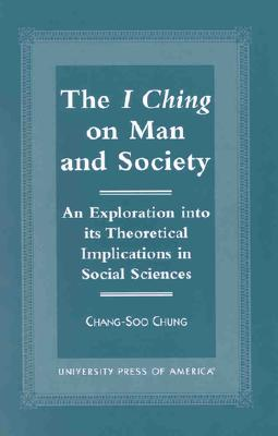 The I Ching on Man and Society: An Exploration Into Its Theoretical Implications in Social Sciences - Chung, Chang-Soo