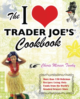 The I Love Trader Joe's Cookbook: More Than 150 Delicious Recipes Using Only Foods from the World's Greatest Grocery Store - Twohy, Cherie Mercer
