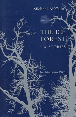 The Ice Forest: Six Stories - McGuire, Michael, Dr.