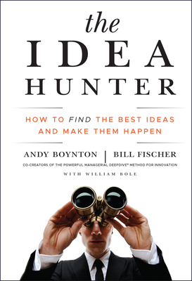 The Idea Hunter: How to Find the Best Ideas and Make Them Happen - Boynton, Andy, and Fischer, Bill, and Bole, William