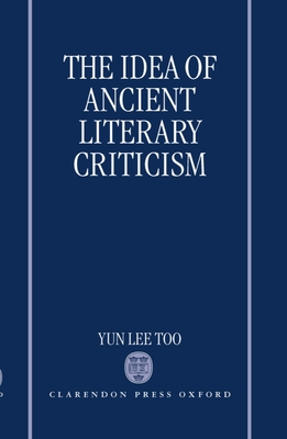 The Idea of Ancient Literary Criticism - Too, Yun Lee, and Yun Lee Too