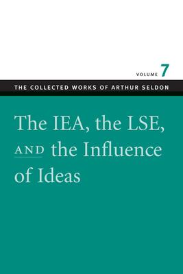 The IEA, the LSE, and the Influence of Ideas - Seldon, Arthur, and Robinson, Colin (Editor)