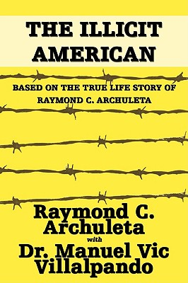 The Illicit American: Based on the True Life Story of Raymond C. Archuleta - Archuleta, Raymond C, and Villalpando, Dr Manuel Vic, and Villalpando, Manuel Vic, Dr.