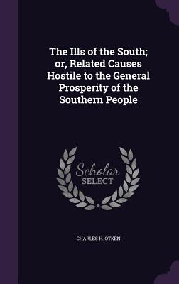 The Ills of the South; Or, Related Causes Hostile to the General Prosperity of the Southern People - Otken, Charles H