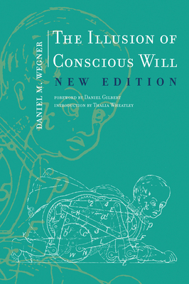 The Illusion of Conscious Will - Wegner, Daniel M, and Gilbert, Daniel, GUI (Foreword by), and Wheatley, Thalia (Introduction by)