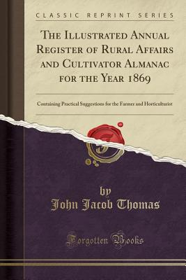 The Illustrated Annual Register of Rural Affairs and Cultivator Almanac for the Year 1869: Containing Practical Suggestions for the Farmer and Horticulturist (Classic Reprint) - Thomas, John Jacob