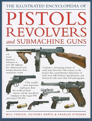 The Illustrated Encyclopedia of Pistols Revolvers and Submachine Guns - Fowler, Will, and North, Anthony, and Stronge, Charles