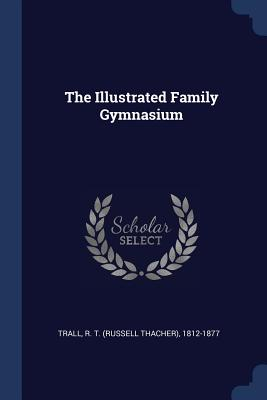The Illustrated Family Gymnasium - Trall, R T (Russell Thacher) 1812-187 (Creator)