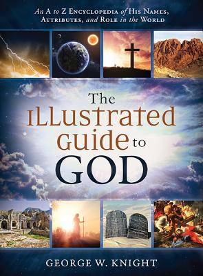 The Illustrated Guide to God: An A to Z Encyclopedia of His Names, Attributes, and Role in the World - Knight, George W