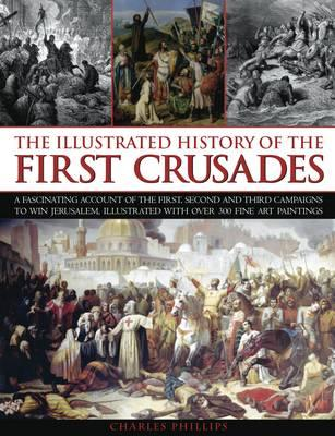 The Illustrated History of the First Crusades: a Fascinating Account of the First, Second and Third Campaigns to Win Jerusalem, Illustrated with Over 300 Fine Art Paintings - Phillips, Charles, and Taylor, Craig, Dr. (Consultant editor)