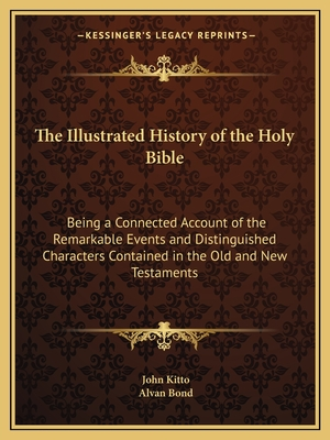 The Illustrated History of the Holy Bible: Being a Connected Account of the Remarkable Events and Distinguished Characters Contained in the Old and New Testaments - Kitto, John, and Bond, Alvan (Editor)
