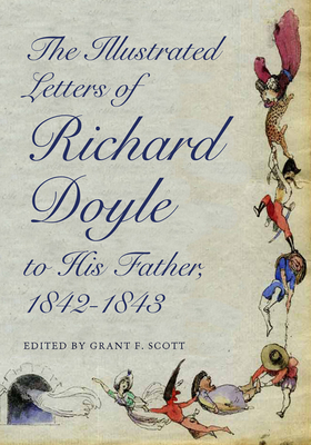 The Illustrated Letters of Richard Doyle to His Father, 1842-1843 - Doyle, Richard, and Scott, Grant F. (Editor)