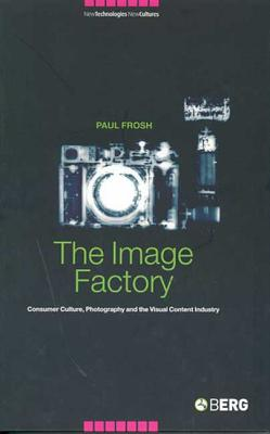The Image Factory: Consumer Culture, Photography and the Visual Content Industry - Frosh, Paul