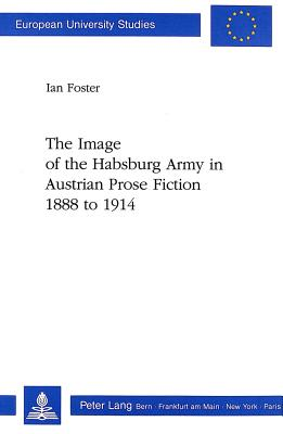 The Image of the Habsburg Army in Austrian Prose Fiction, 1888 to 1914 - Foster, Ian