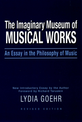 The Imaginary Museum of Musical Works: An Essay in the Philosophy of Music - Goehr, Lydia