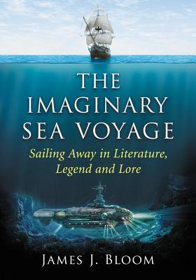 The Imaginary Sea Voyage: Sailing Away in Literature, Legend and Lore - Bloom, James J