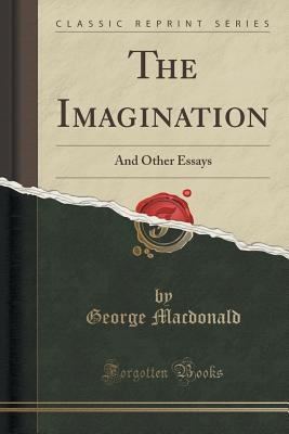 The Imagination: And Other Essays (Classic Reprint) - MacDonald, George