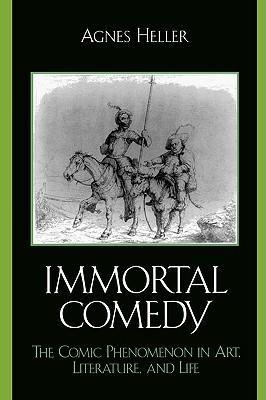 The Immortal Comedy: The Comic Phenomenon in Art, Literature, and Life - Heller, Agnes, Professor