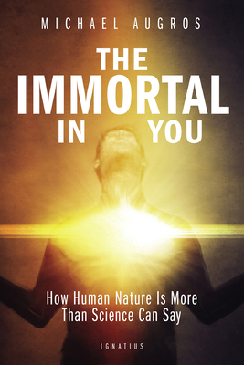 The Immortal in You: How Human Nature Is More Than Science Can Say - Augros, Michael