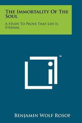The Immortality of the Soul: A Study to Prove That Life Is Eternal - Rosof, Benjamin Wolf
