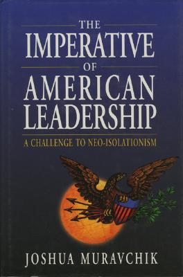 The Imperative of American Leadership: A Challenge to Neo-Isolationism - Muravchik, Joshua