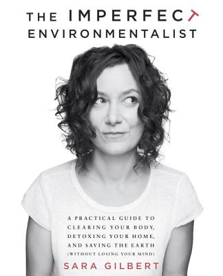 The Imperfect Environmentalist: A Practical Guide to Clearing Your Body, Detoxing Your Home, and Saving the Earth (Without Losing Your Mind) - Gilbert, Sara, Ms.