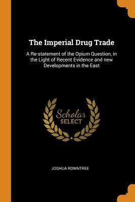 The Imperial Drug Trade: A Re-Statement of the Opium Question, in the Light of Recent Evidence and New Developments in the East - Rowntree, Joshua