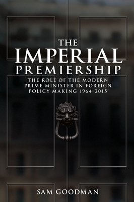 The Imperial Premiership: The Role of the Modern Prime Minister in Foreign Policy Making, 1964-2015 - Goodman, Sam